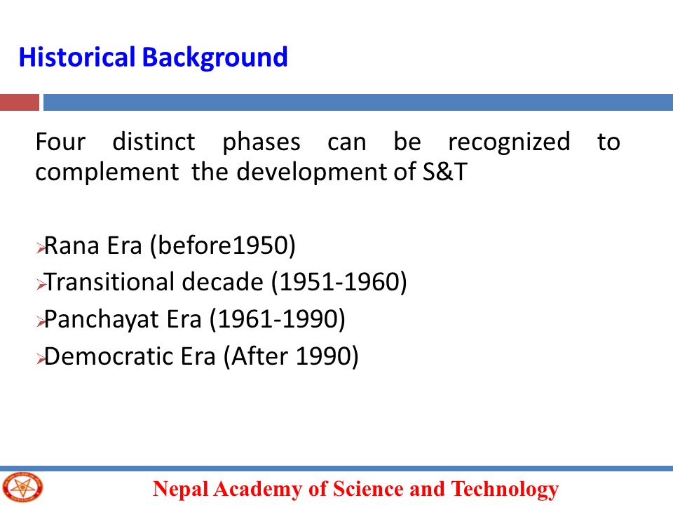 Nepal Academy of Science and Technology Historical Background Four distinct phases can be recognized to complement the development of S&T Rana Era (be