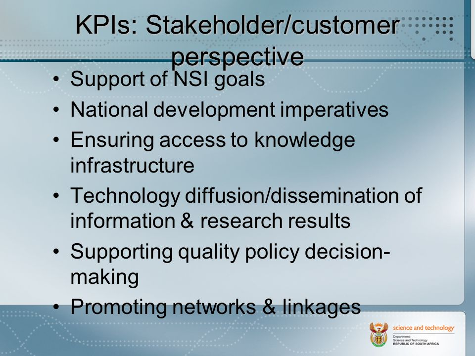 KPIs: Stakeholder/customer perspective Support of NSI goals National development imperatives Ensuring access to knowledge infrastructure Technology diffusion/dissemination of information & research results Supporting quality policy decision- making Promoting networks & linkages