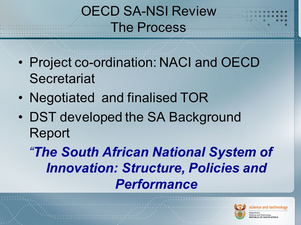 OECD SA-NSI Review The Process Project co-ordination: NACI and OECD Secretariat Negotiated and finalised TOR DST developed the SA Background Report The South African National System of Innovation: Structure, Policies and Performance