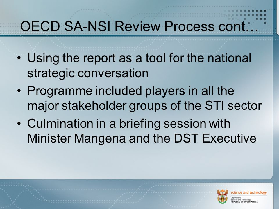 OECD SA-NSI Review Process cont… Using the report as a tool for the national strategic conversation Programme included players in all the major stakeholder groups of the STI sector Culmination in a briefing session with Minister Mangena and the DST Executive