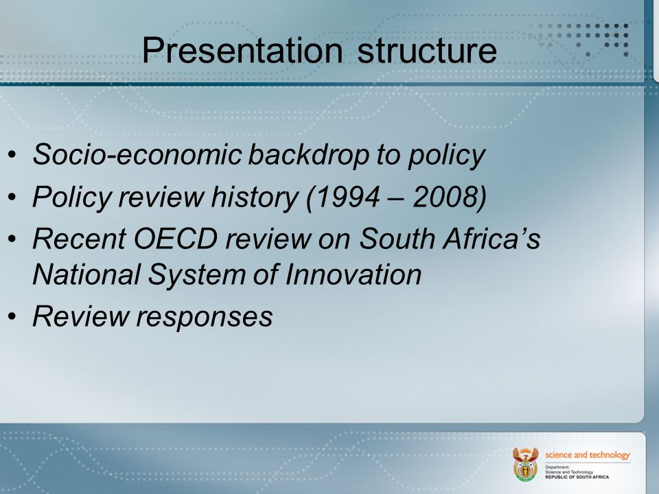Presentation structure Socio-economic backdrop to policy Policy review history (1994 – 2008) Recent OECD review on South Africas National System of Innovation Review responses