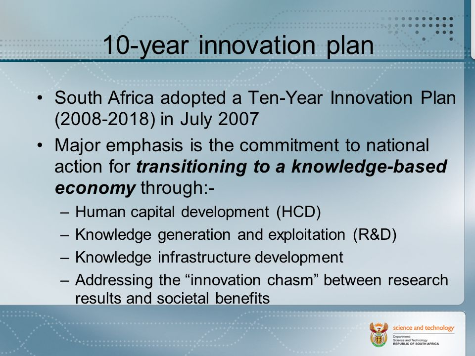10-year innovation plan South Africa adopted a Ten-Year Innovation Plan (2008-2018) in July 2007 Major emphasis is the commitment to national action for transitioning to a knowledge-based economy through:- –Human capital development (HCD) –Knowledge generation and exploitation (R&D) –Knowledge infrastructure development –Addressing the innovation chasm between research results and societal benefits