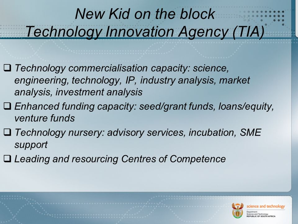 New Kid on the block Technology Innovation Agency (TIA) Technology commercialisation capacity: science, engineering, technology, IP, industry analysis, market analysis, investment analysis Enhanced funding capacity: seed/grant funds, loans/equity, venture funds Technology nursery: advisory services, incubation, SME support Leading and resourcing Centres of Competence