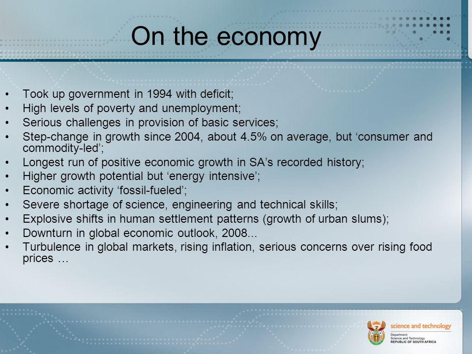 On the economy Took up government in 1994 with deficit; High levels of poverty and unemployment; Serious challenges in provision of basic services; Step-change in growth since 2004, about 4.5% on average, but consumer and commodity-led; Longest run of positive economic growth in SAs recorded history; Higher growth potential but energy intensive; Economic activity fossil-fueled; Severe shortage of science, engineering and technical skills; Explosive shifts in human settlement patterns (growth of urban slums); Downturn in global economic outlook, 2008...