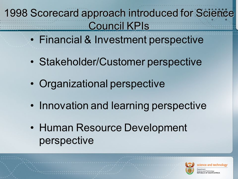 1998 Scorecard approach introduced for Science Council KPIs Financial & Investment perspective Stakeholder/Customer perspective Organizational perspective Innovation and learning perspective Human Resource Development perspective