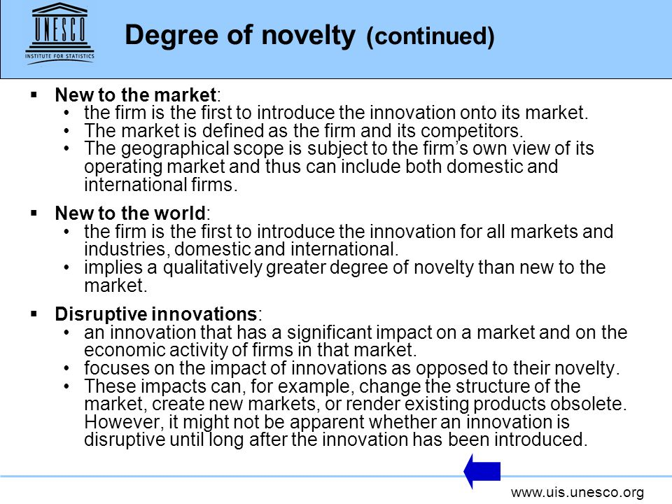 www.uis.unesco.org Degree of novelty (continued) New to the market: the firm is the first to introduce the innovation onto its market. The market is d