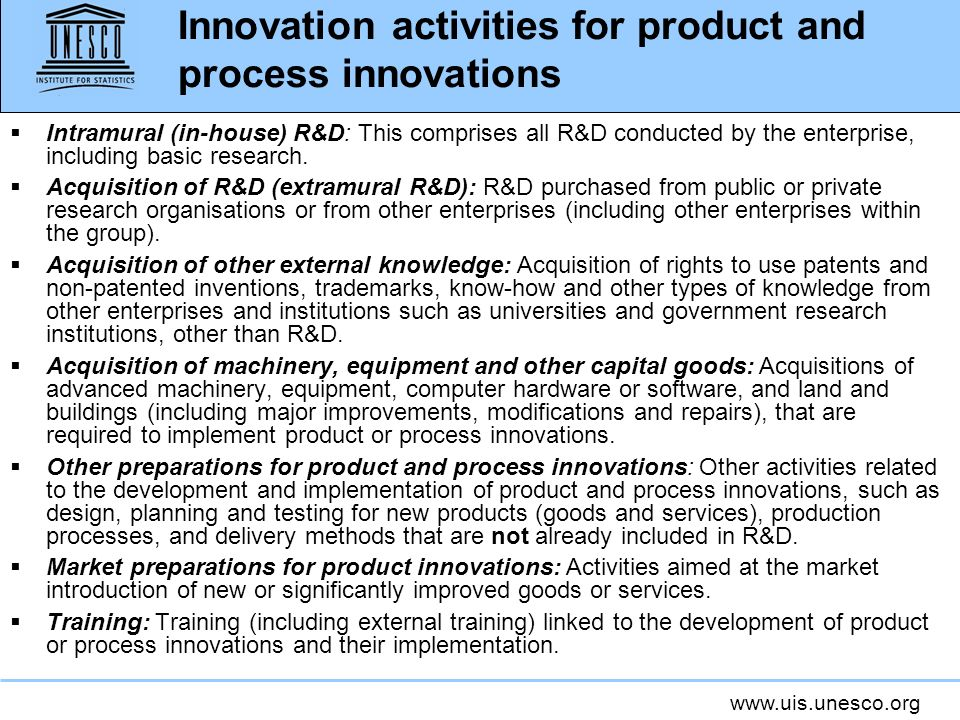 www.uis.unesco.org Innovation activities for product and process innovations Intramural (in-house) R&D: This comprises all R&D conducted by the enterp