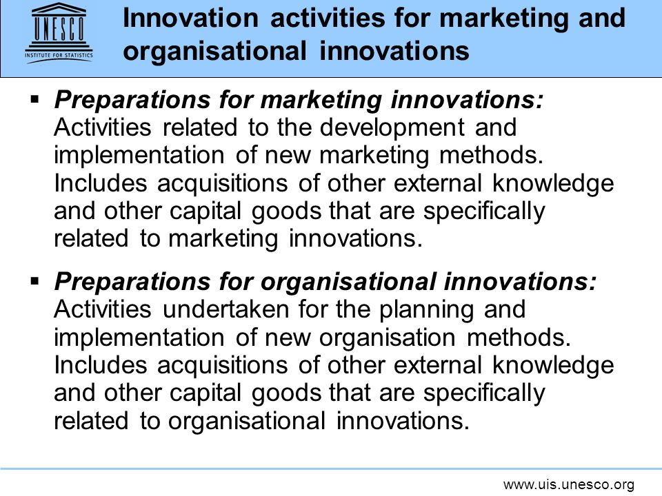 www.uis.unesco.org Innovation activities for marketing and organisational innovations Preparations for marketing innovations: Activities related to th