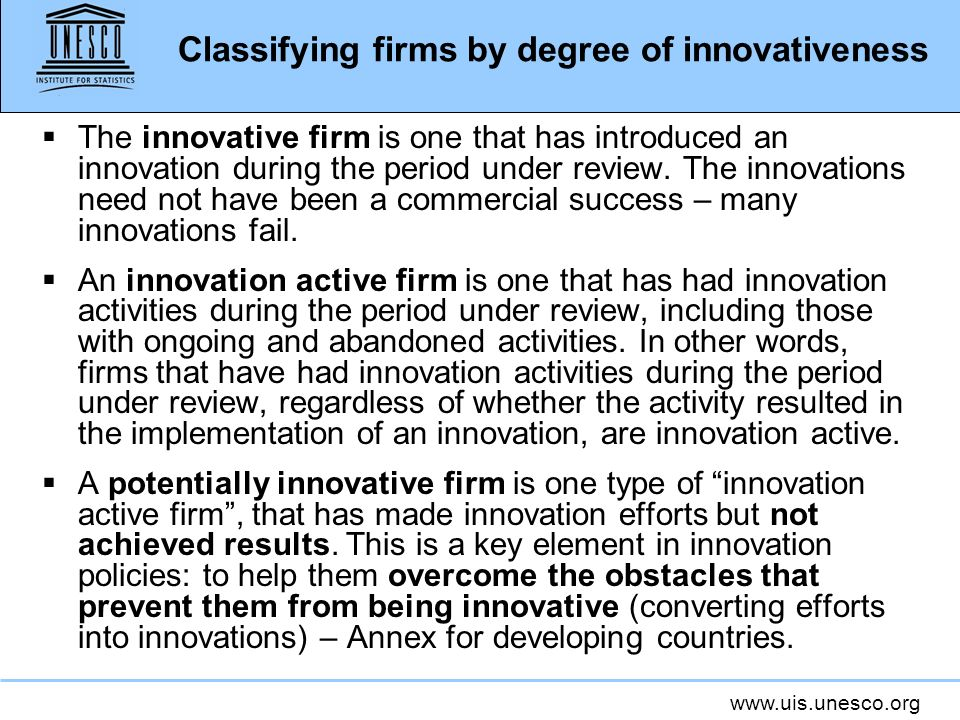 www.uis.unesco.org Classifying firms by degree of innovativeness The innovative firm is one that has introduced an innovation during the period under