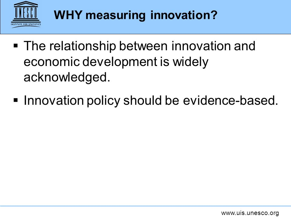 www.uis.unesco.org WHY measuring innovation? The relationship between innovation and economic development is widely acknowledged. Innovation policy sh