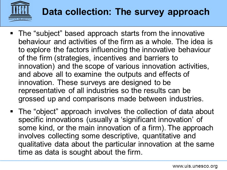 www.uis.unesco.org Data collection: The survey approach The subject based approach starts from the innovative behaviour and activities of the firm as