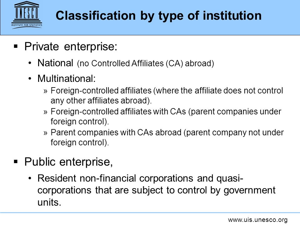 www.uis.unesco.org Classification by type of institution Private enterprise: National (no Controlled Affiliates (CA) abroad) Multinational: »Foreign-c