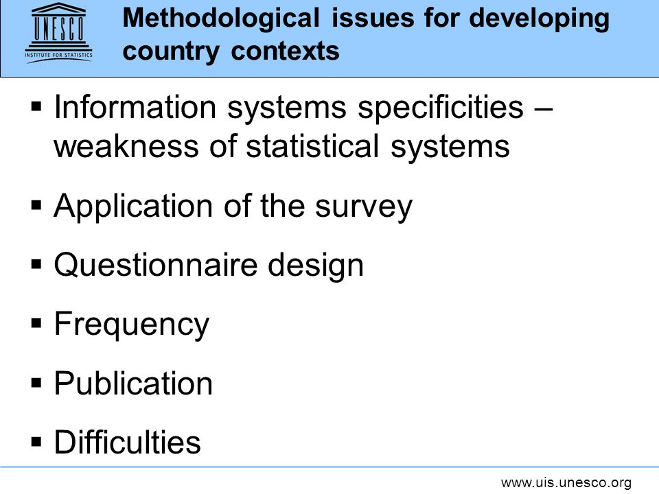 www.uis.unesco.org Methodological issues for developing country contexts Information systems specificities – weakness of statistical systems Applicati