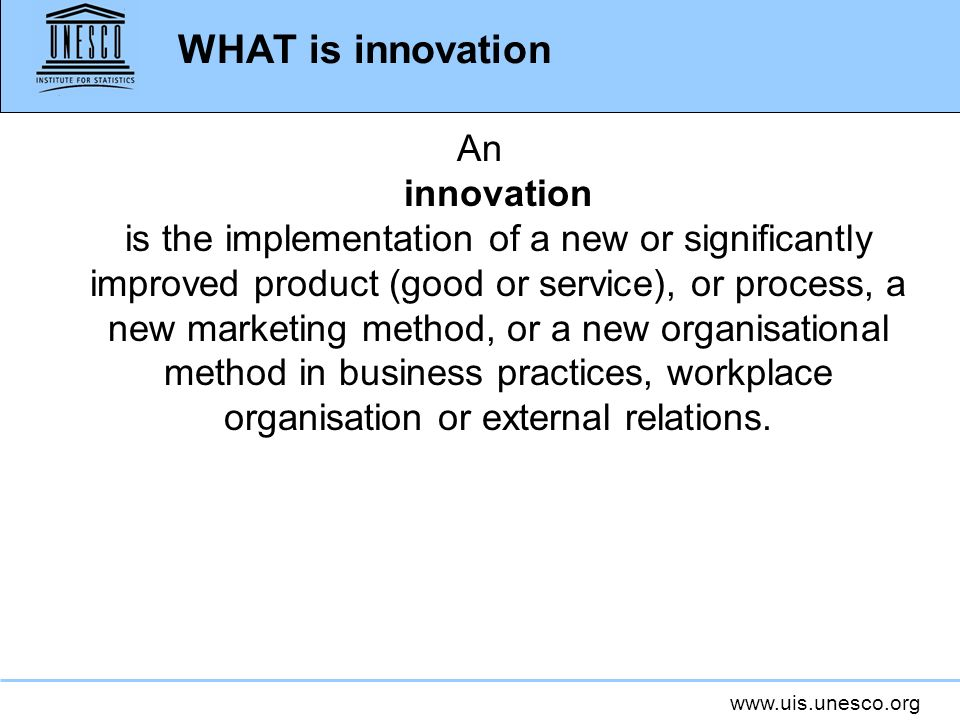 www.uis.unesco.org WHAT is innovation An innovation is the implementation of a new or significantly improved product (good or service), or process, a