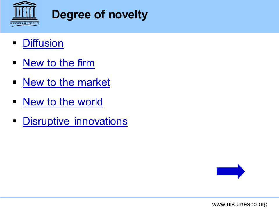 www.uis.unesco.org Degree of novelty Diffusion is the way in which innovations spread, through market or non-market channels, from their first worldwide implementation to different consumers, countries, regions, sectors, markets, and firms.