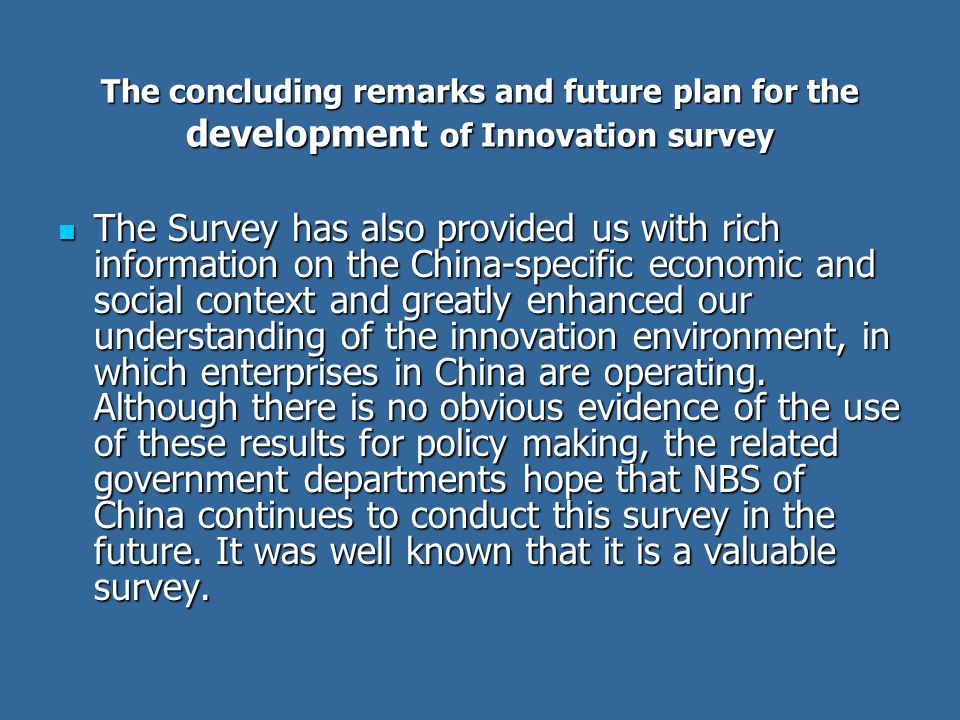 The concluding remarks and future plan for the development of Innovation survey The Survey has also provided us with rich information on the China-spe