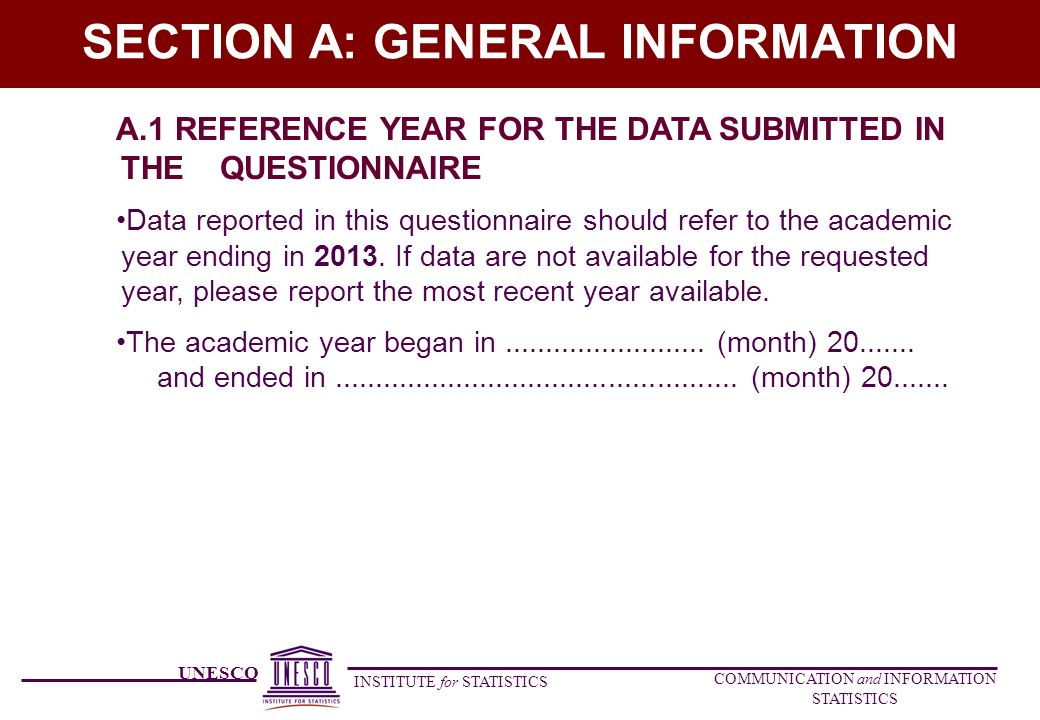 UNESCO INSTITUTE for STATISTICS COMMUNICATION and INFORMATION STATISTICS SECTION A: GENERAL INFORMATION A.1 REFERENCE YEAR FOR THE DATA SUBMITTED IN THE QUESTIONNAIRE Data reported in this questionnaire should refer to the academic year ending in 2013.