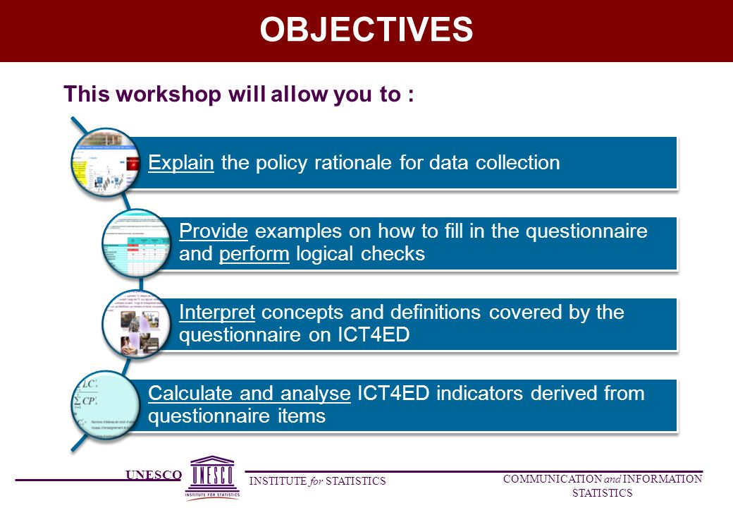 UNESCO INSTITUTE for STATISTICS COMMUNICATION and INFORMATION STATISTICS OBJECTIVES This workshop will allow you to : Explain the policy rationale for data collection Provide examples on how to fill in the questionnaire and perform logical checks Interpret concepts and definitions covered by the questionnaire on ICT4ED Calculate and analyse ICT4ED indicators derived from questionnaire items