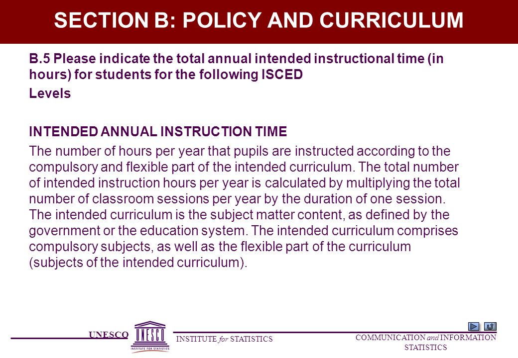 UNESCO INSTITUTE for STATISTICS COMMUNICATION and INFORMATION STATISTICS SECTION B: POLICY AND CURRICULUM B.5 Please indicate the total annual intended instructional time (in hours) for students for the following ISCED Levels INTENDED ANNUAL INSTRUCTION TIME The number of hours per year that pupils are instructed according to the compulsory and flexible part of the intended curriculum.
