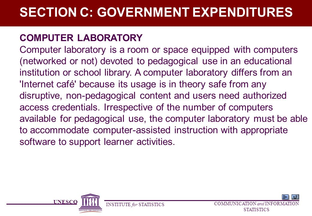 UNESCO INSTITUTE for STATISTICS COMMUNICATION and INFORMATION STATISTICS SECTION C: GOVERNMENT EXPENDITURES COMPUTER LABORATORY Computer laboratory is a room or space equipped with computers (networked or not) devoted to pedagogical use in an educational institution or school library.