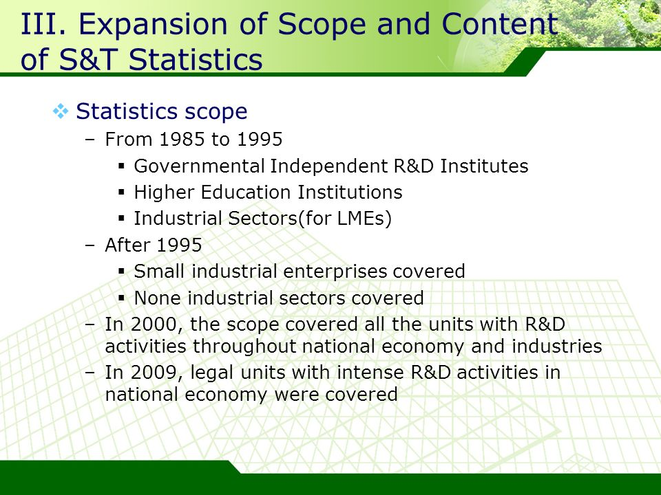 III. Expansion of Scope and Content of S&T Statistics Statistics scope –From 1985 to 1995 Governmental Independent R&D Institutes Higher Education Ins