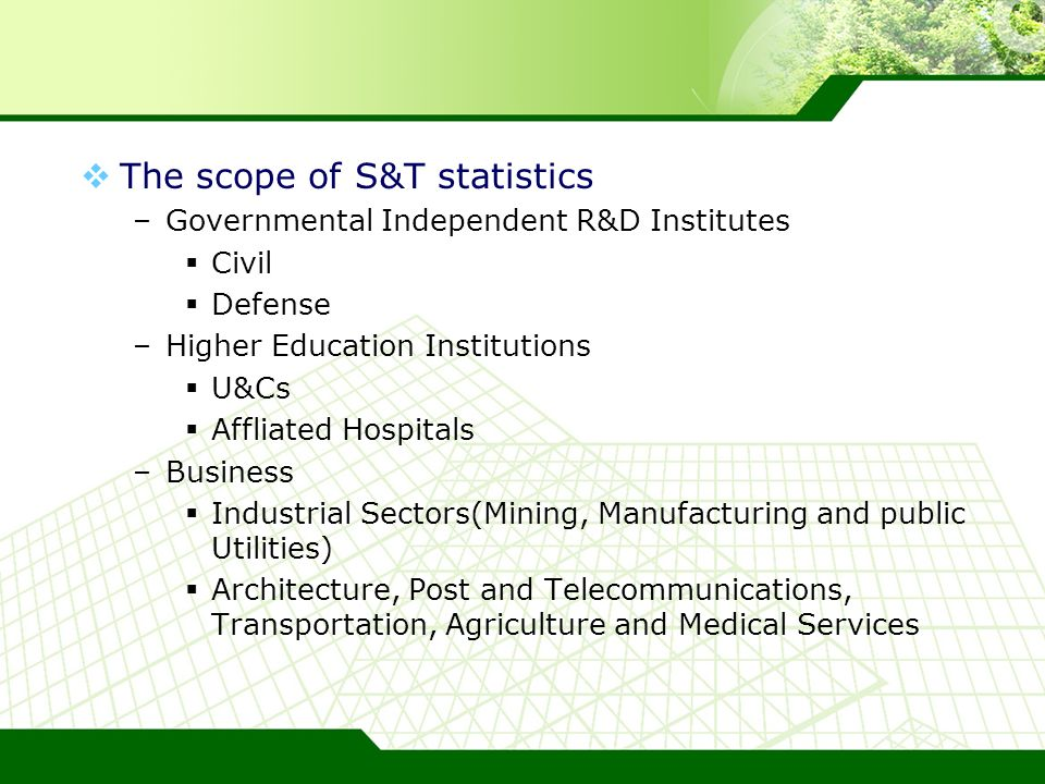 The scope of S&T statistics –Governmental Independent R&D Institutes Civil Defense –Higher Education Institutions U&Cs Affliated Hospitals –Business Industrial Sectors(Mining, Manufacturing and public Utilities) Architecture, Post and Telecommunications, Transportation, Agriculture and Medical Services