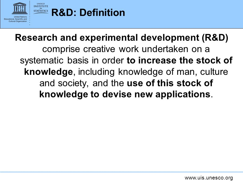 www.uis.unesco.org R&D: Definition Research and experimental development (R&D) comprise creative work undertaken on a systematic basis in order to inc
