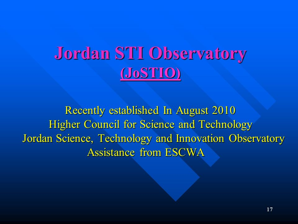 Jordan STI Observatory (JoSTIO) Recently established In August 2010 Higher Council for Science and Technology Jordan Science, Technology and Innovatio