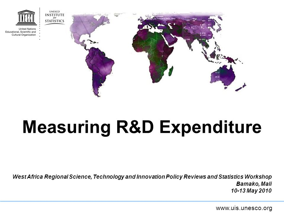 www.uis.unesco.org Measuring R&D Expenditure West Africa Regional Science, Technology and Innovation Policy Reviews and Statistics Workshop Bamako, Mali 10-13 May 2010