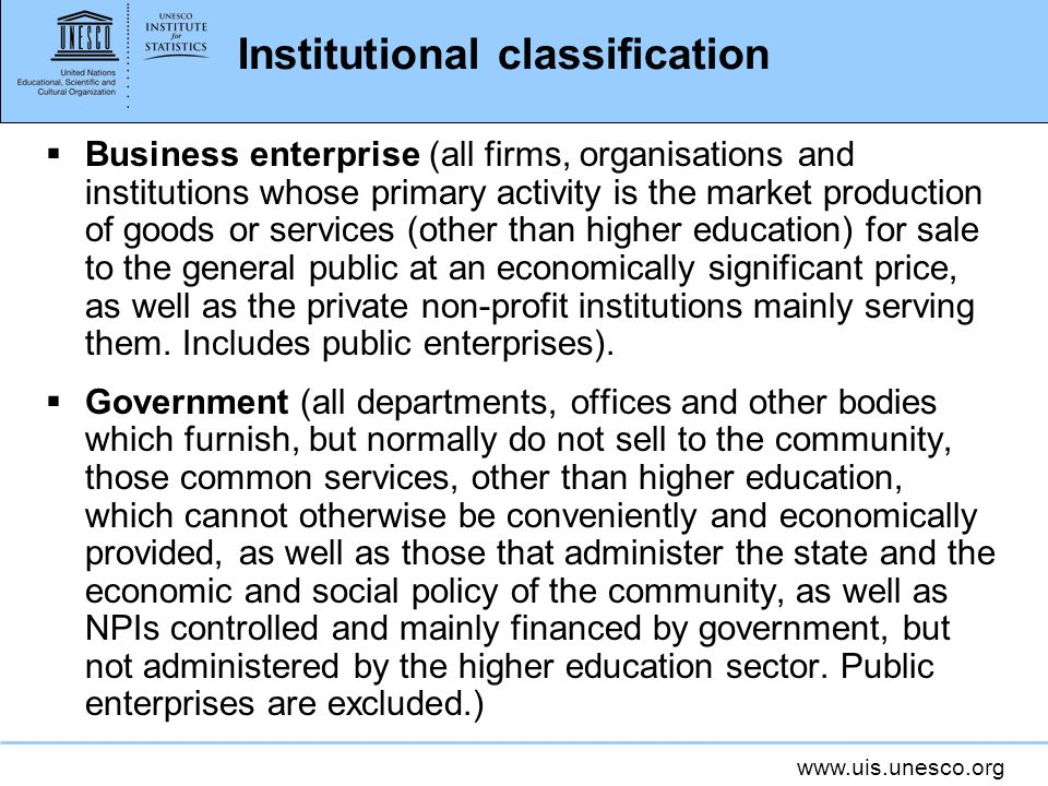 www.uis.unesco.org Institutional classification Business enterprise (all firms, organisations and institutions whose primary activity is the market production of goods or services (other than higher education) for sale to the general public at an economically significant price, as well as the private non-profit institutions mainly serving them.