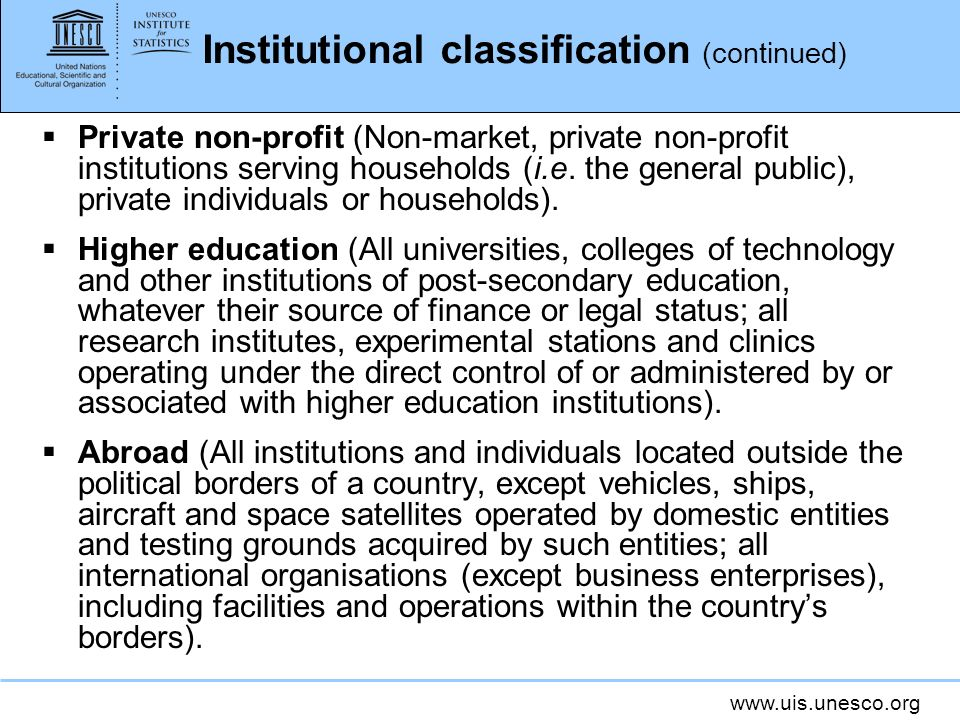 www.uis.unesco.org Institutional classification (continued) Private non-profit (Non-market, private non-profit institutions serving households (i.e.