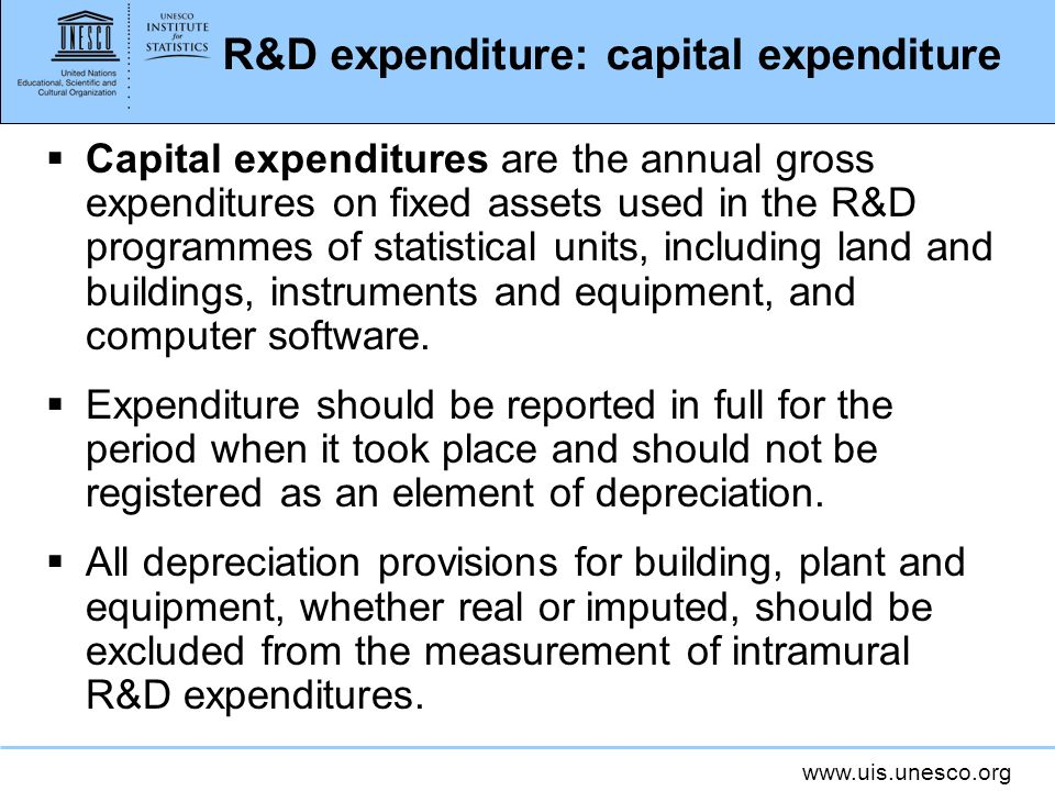 www.uis.unesco.org R&D expenditure: capital expenditure Capital expenditures are the annual gross expenditures on fixed assets used in the R&D programmes of statistical units, including land and buildings, instruments and equipment, and computer software.