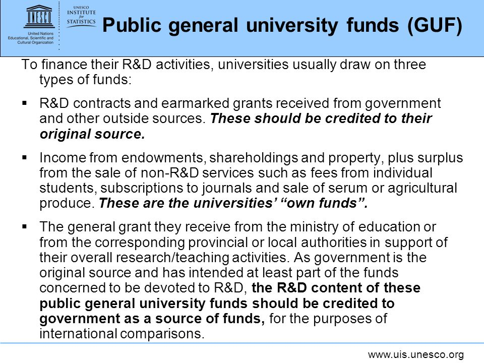 www.uis.unesco.org Public general university funds (GUF) To finance their R&D activities, universities usually draw on three types of funds: R&D contracts and earmarked grants received from government and other outside sources.
