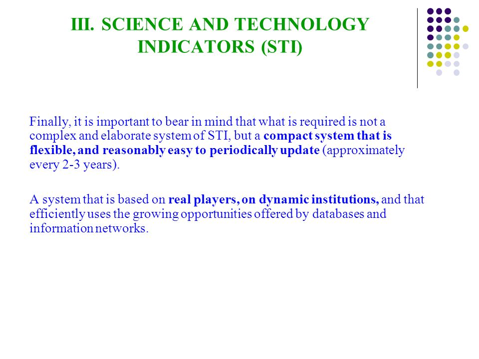 III. SCIENCE AND TECHNOLOGY INDICATORS (STI) Finally, it is important to bear in mind that what is required is not a complex and elaborate system of S