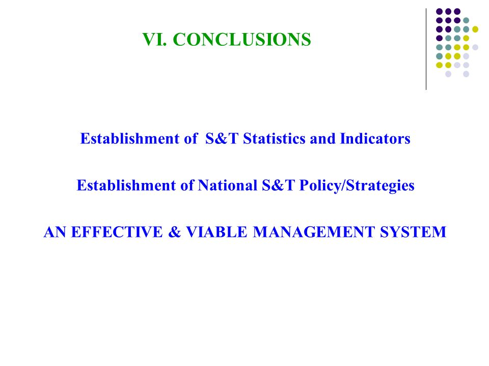 VI. CONCLUSIONS Establishment of S&T Statistics and Indicators Establishment of National S&T Policy/Strategies AN EFFECTIVE & VIABLE MANAGEMENT SYSTEM