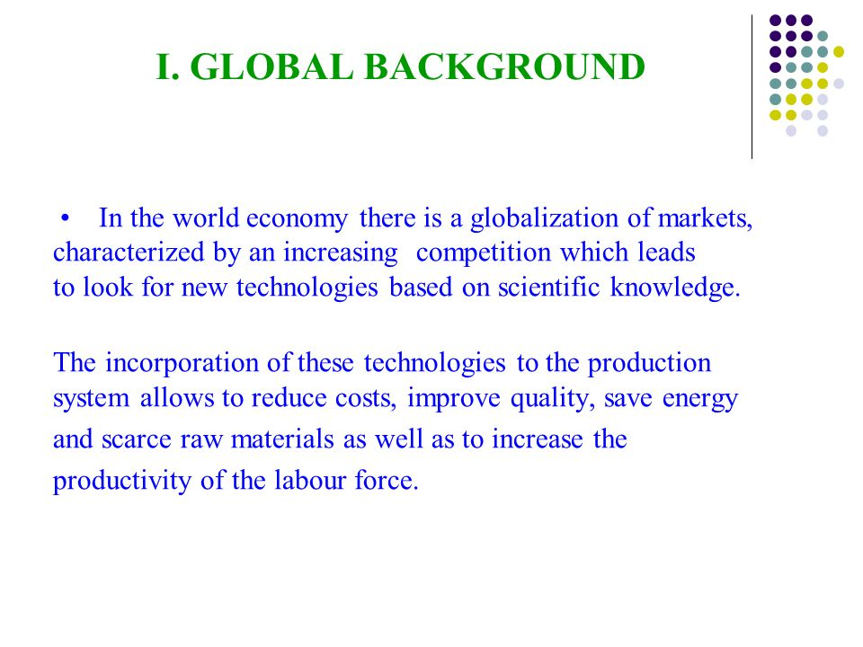 I. GLOBAL BACKGROUND In the world economy there is a globalization of markets, characterized by an increasing competition which leads to look for new