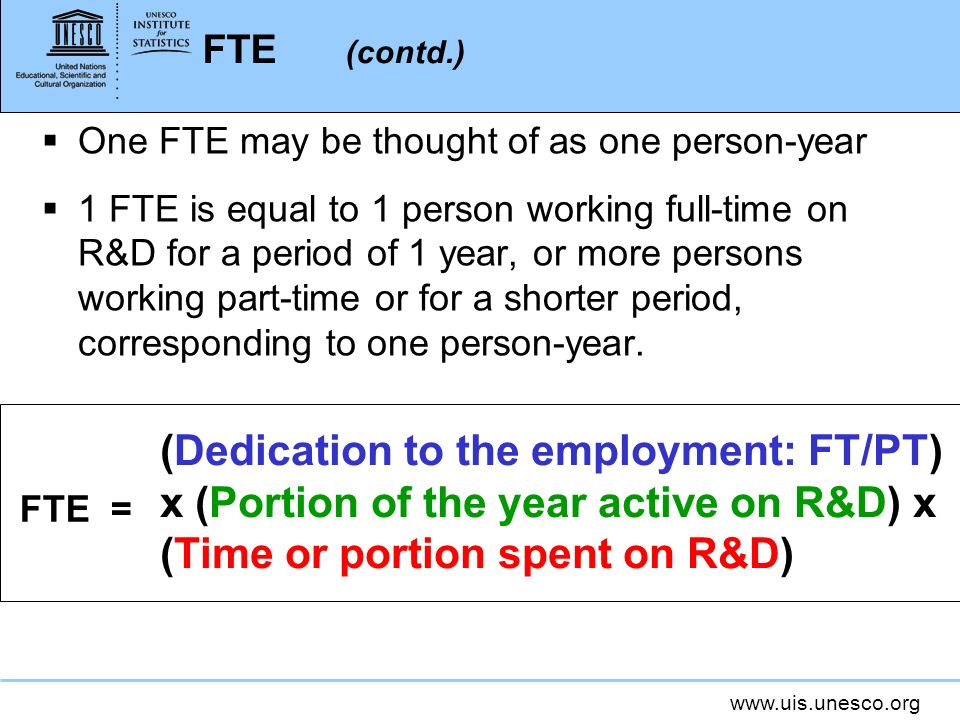 www.uis.unesco.org FTE (contd.) One FTE may be thought of as one person-year 1 FTE is equal to 1 person working full-time on R&D for a period of 1 year, or more persons working part-time or for a shorter period, corresponding to one person-year.