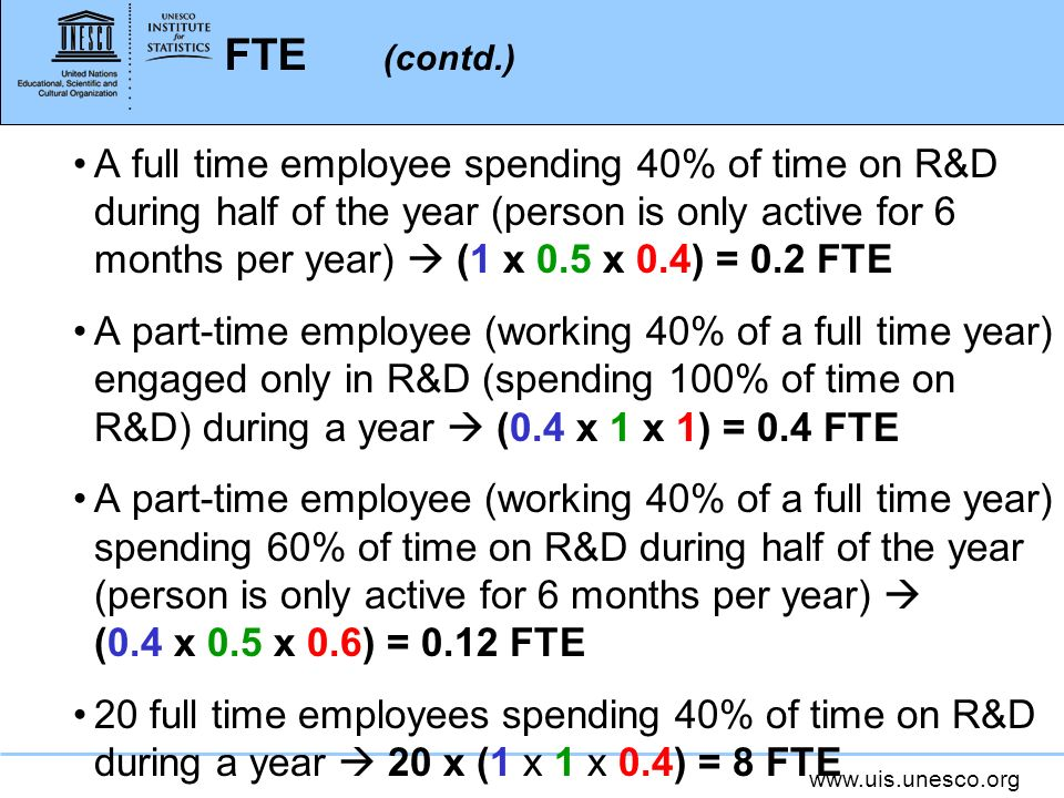www.uis.unesco.org FTE (contd.) A full time employee spending 40% of time on R&D during half of the year (person is only active for 6 months per year) (1 x 0.5 x 0.4) = 0.2 FTE A part-time employee (working 40% of a full time year) engaged only in R&D (spending 100% of time on R&D) during a year (0.4 x 1 x 1) = 0.4 FTE A part-time employee (working 40% of a full time year) spending 60% of time on R&D during half of the year (person is only active for 6 months per year) (0.4 x 0.5 x 0.6) = 0.12 FTE 20 full time employees spending 40% of time on R&D during a year 20 x (1 x 1 x 0.4) = 8 FTE