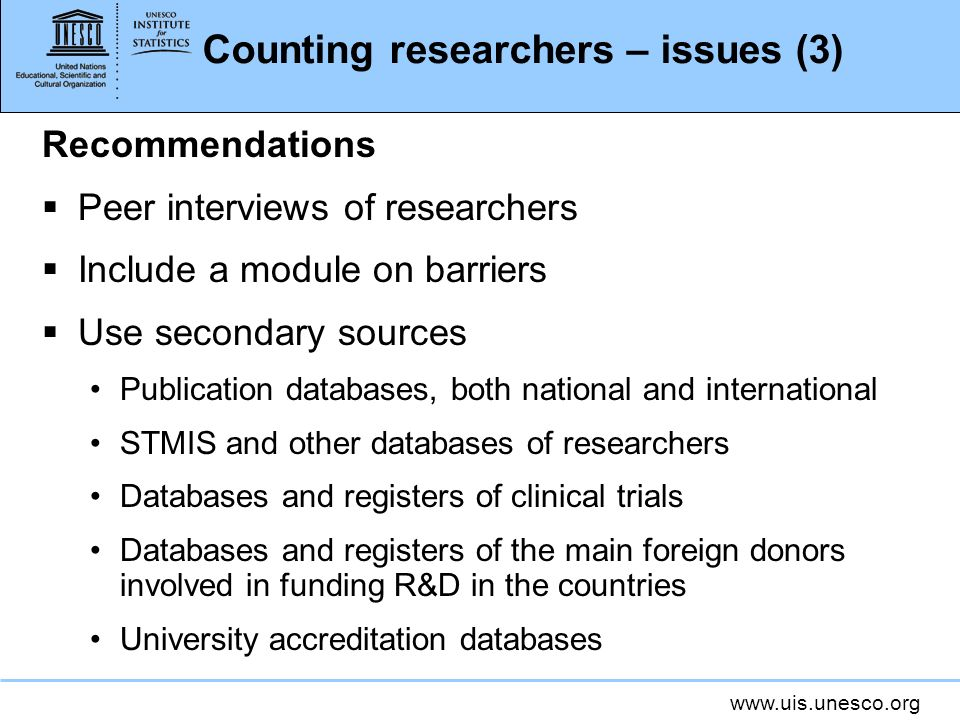 www.uis.unesco.org Counting researchers – issues (3) Recommendations Peer interviews of researchers Include a module on barriers Use secondary sources Publication databases, both national and international STMIS and other databases of researchers Databases and registers of clinical trials Databases and registers of the main foreign donors involved in funding R&D in the countries University accreditation databases