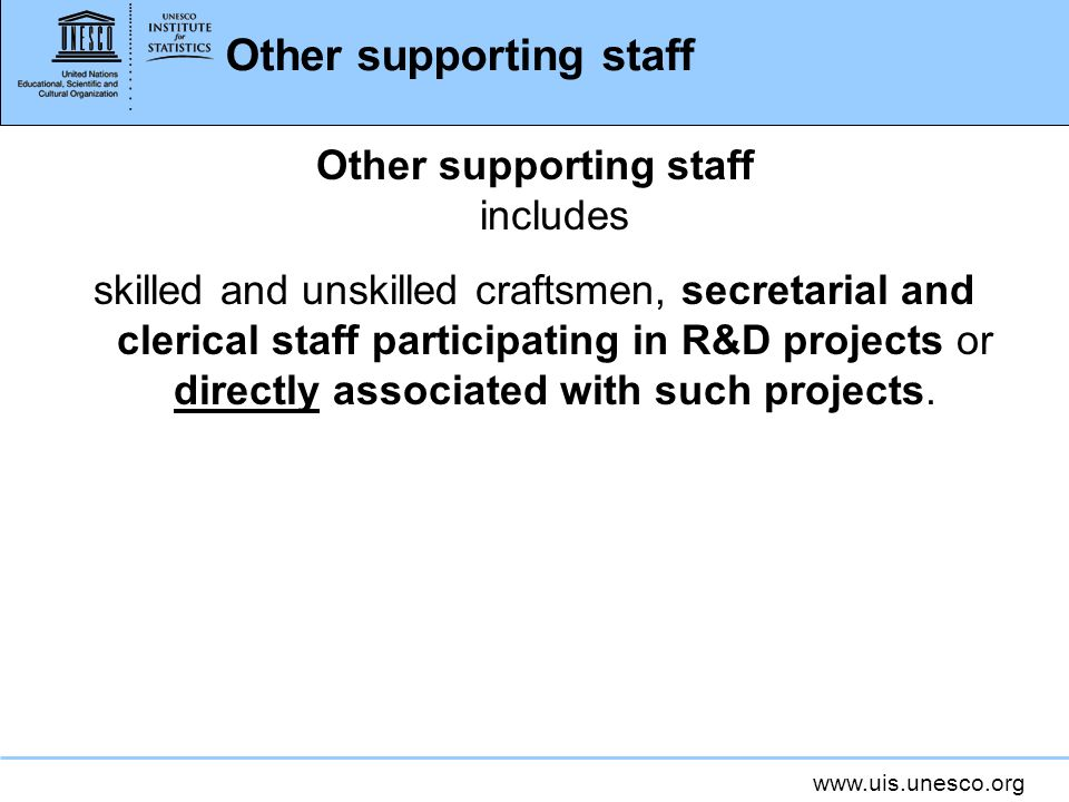 www.uis.unesco.org Other supporting staff Other supporting staff includes skilled and unskilled craftsmen, secretarial and clerical staff participating in R&D projects or directly associated with such projects.