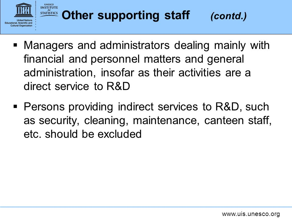 www.uis.unesco.org Other supporting staff (contd.) Managers and administrators dealing mainly with financial and personnel matters and general administration, insofar as their activities are a direct service to R&D Persons providing indirect services to R&D, such as security, cleaning, maintenance, canteen staff, etc.