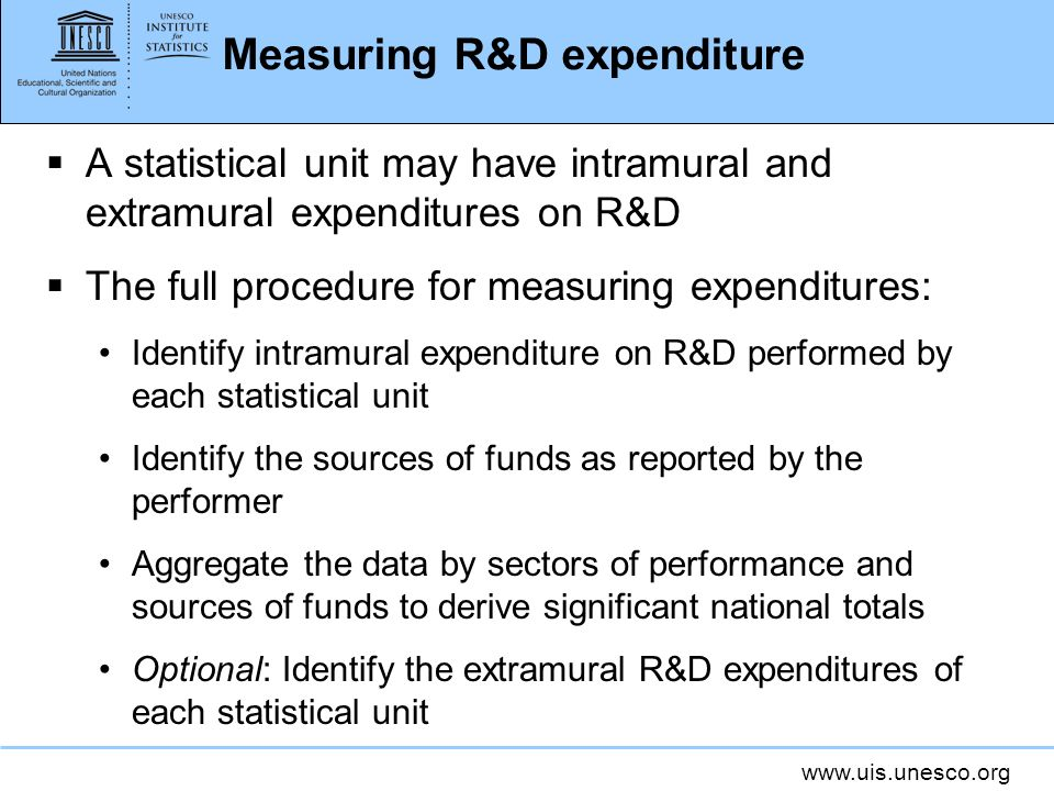 www.uis.unesco.org Measuring R&D expenditure A statistical unit may have intramural and extramural expenditures on R&D The full procedure for measuring expenditures: Identify intramural expenditure on R&D performed by each statistical unit Identify the sources of funds as reported by the performer Aggregate the data by sectors of performance and sources of funds to derive significant national totals Optional: Identify the extramural R&D expenditures of each statistical unit