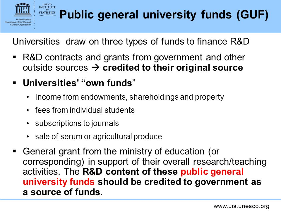 www.uis.unesco.org Public general university funds (GUF) Universities draw on three types of funds to finance R&D R&D contracts and grants from government and other outside sources credited to their original source Universities own funds Income from endowments, shareholdings and property fees from individual students subscriptions to journals sale of serum or agricultural produce General grant from the ministry of education (or corresponding) in support of their overall research/teaching activities.