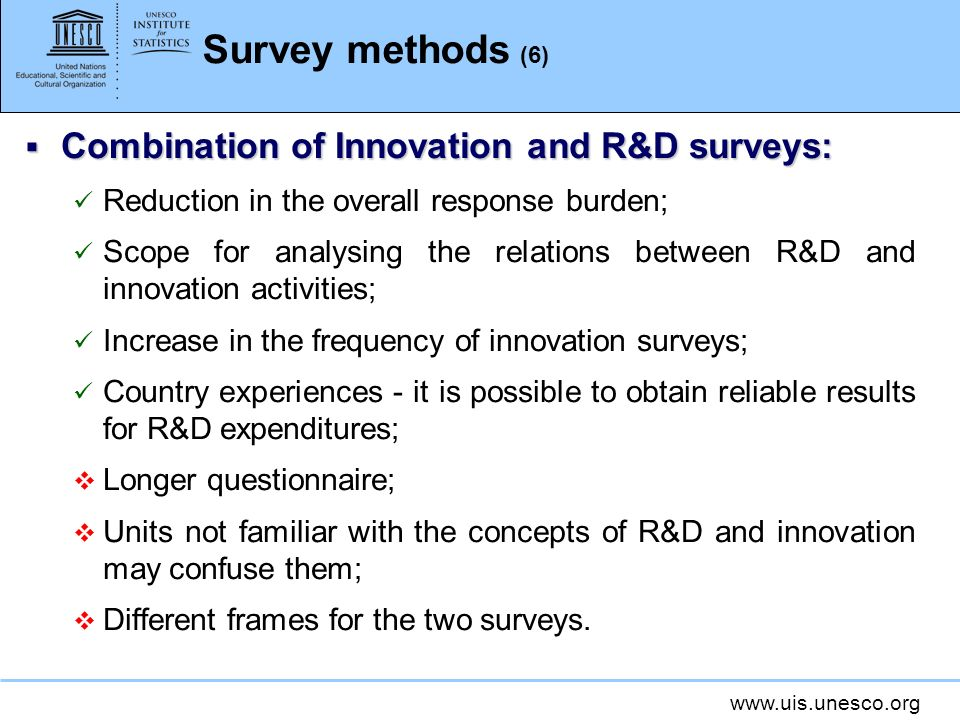 www.uis.unesco.org Survey methods (6) Combination of Innovation and R&D surveys: Combination of Innovation and R&D surveys: Reduction in the overall response burden; Scope for analysing the relations between R&D and innovation activities; Increase in the frequency of innovation surveys; Country experiences - it is possible to obtain reliable results for R&D expenditures; Longer questionnaire; Units not familiar with the concepts of R&D and innovation may confuse them; Different frames for the two surveys.