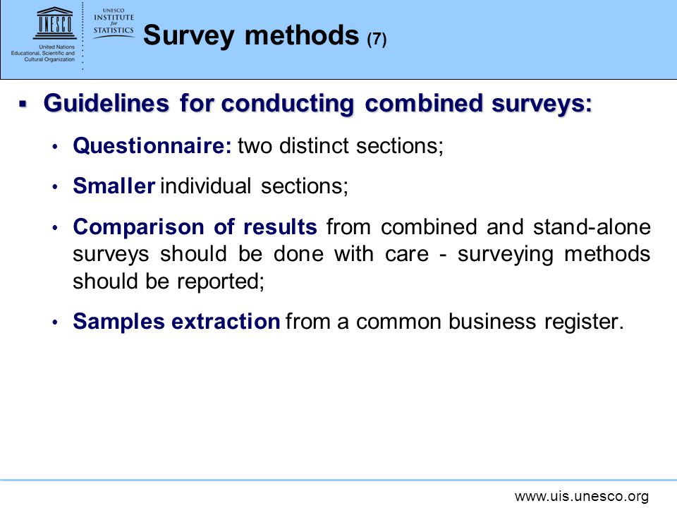 www.uis.unesco.org Survey methods (7) Guidelines for conducting combined surveys: Guidelines for conducting combined surveys: Questionnaire: two distinct sections; Smaller individual sections; Comparison of results from combined and stand-alone surveys should be done with care - surveying methods should be reported; Samples extraction from a common business register.