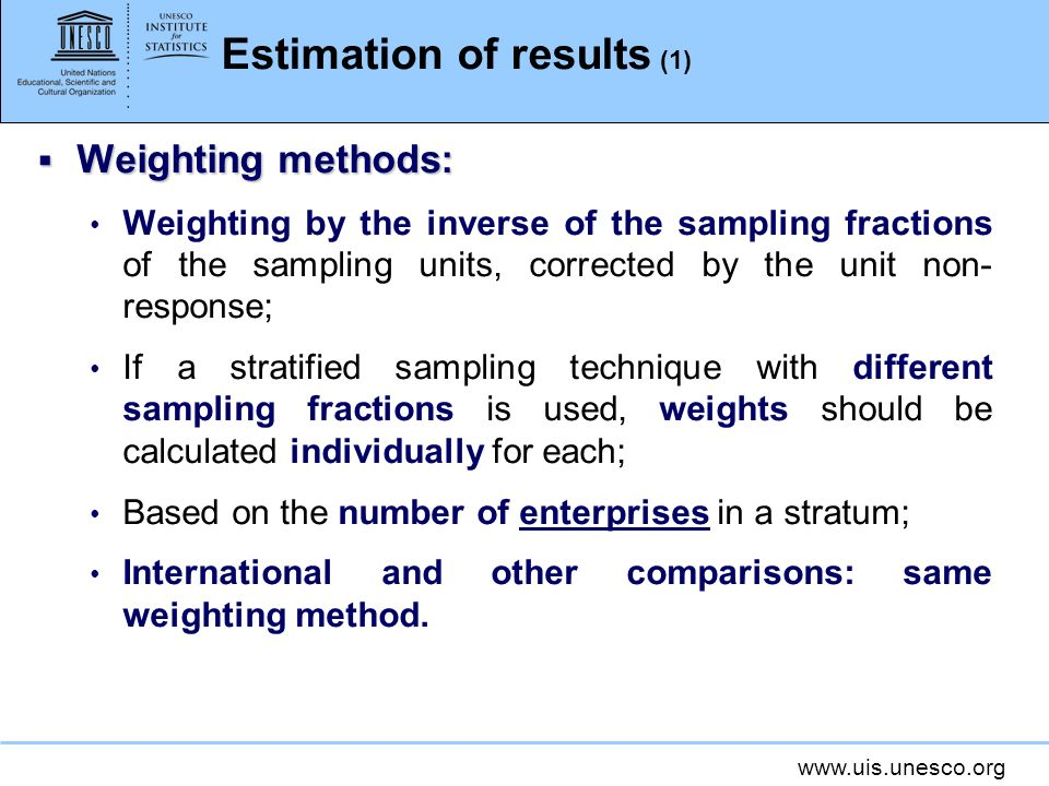 www.uis.unesco.org Estimation of results (1) Weighting methods: Weighting methods: Weighting by the inverse of the sampling fractions of the sampling units, corrected by the unit non- response; If a stratified sampling technique with different sampling fractions is used, weights should be calculated individually for each; Based on the number of enterprises in a stratum; International and other comparisons: same weighting method.