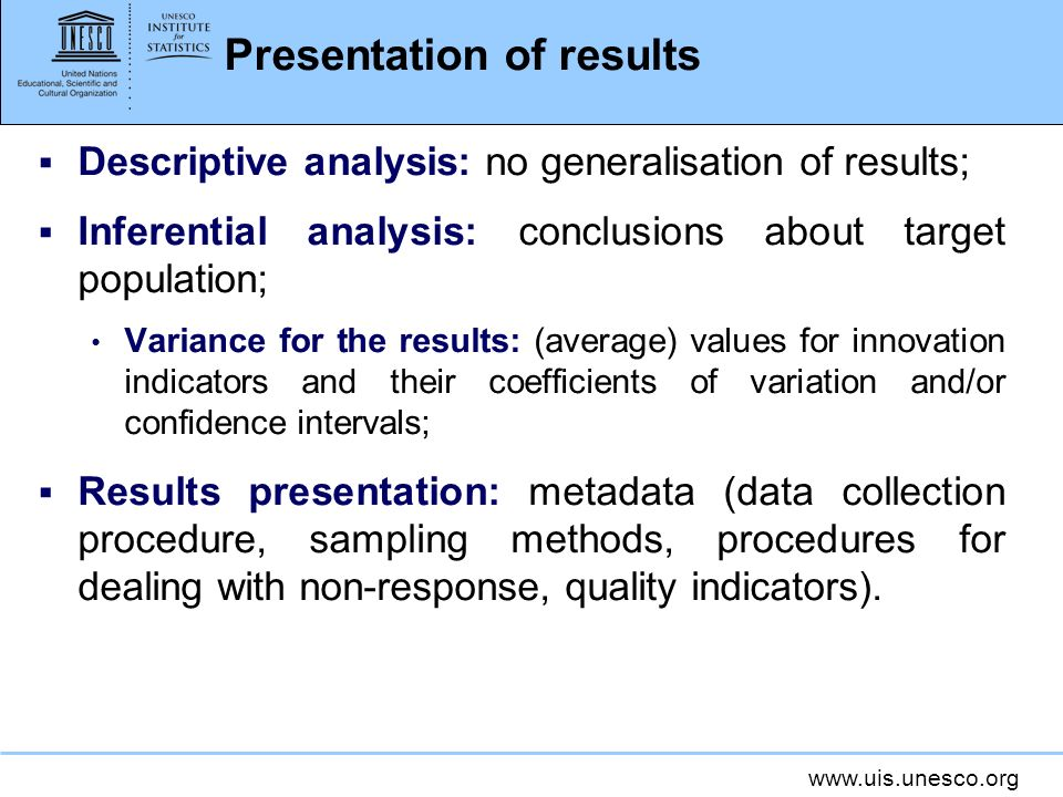 www.uis.unesco.org Presentation of results Descriptive analysis: no generalisation of results; Inferential analysis: conclusions about target population; Variance for the results: (average) values for innovation indicators and their coefficients of variation and/or confidence intervals; Results presentation: metadata (data collection procedure, sampling methods, procedures for dealing with non-response, quality indicators).