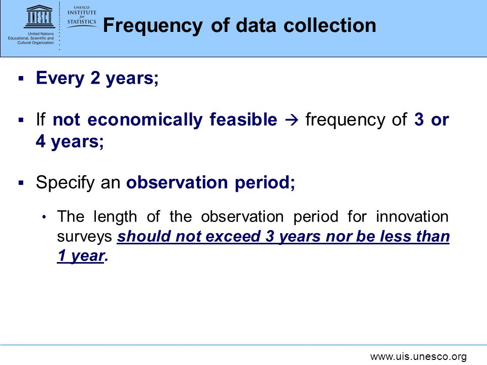 www.uis.unesco.org Frequency of data collection Every 2 years; If not economically feasible frequency of 3 or 4 years; Specify an observation period; The length of the observation period for innovation surveys should not exceed 3 years nor be less than 1 year.