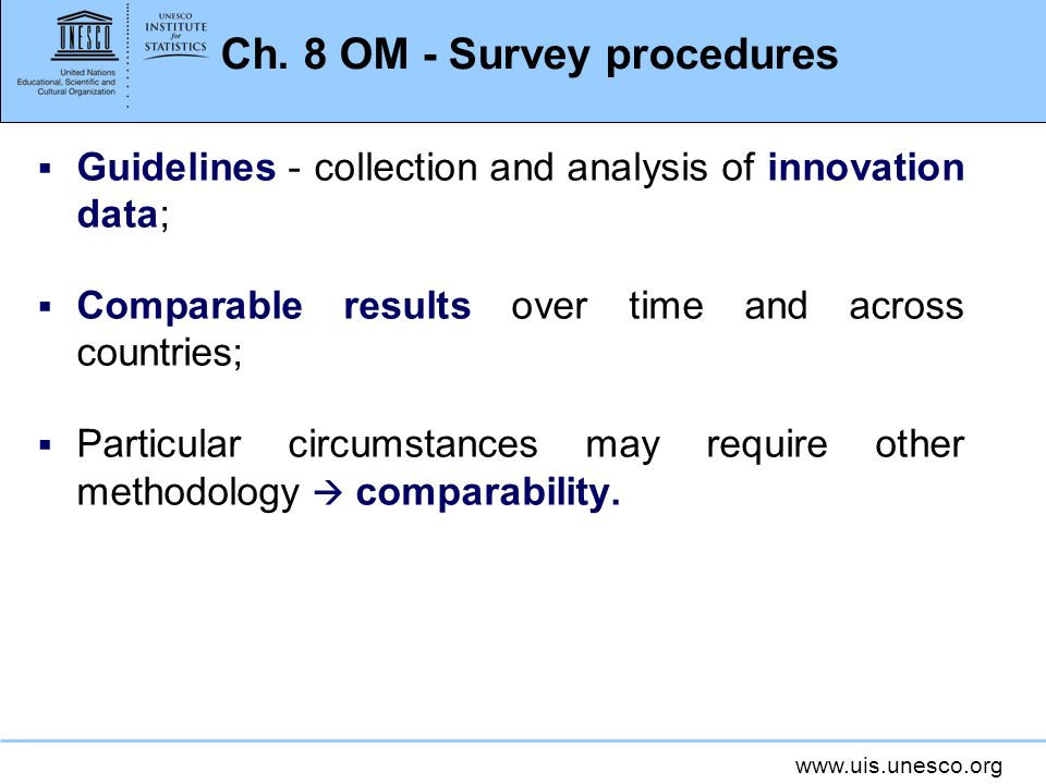 www.uis.unesco.org Ch. 8 OM - Survey procedures Guidelines - collection and analysis of innovation data; Comparable results over time and across count