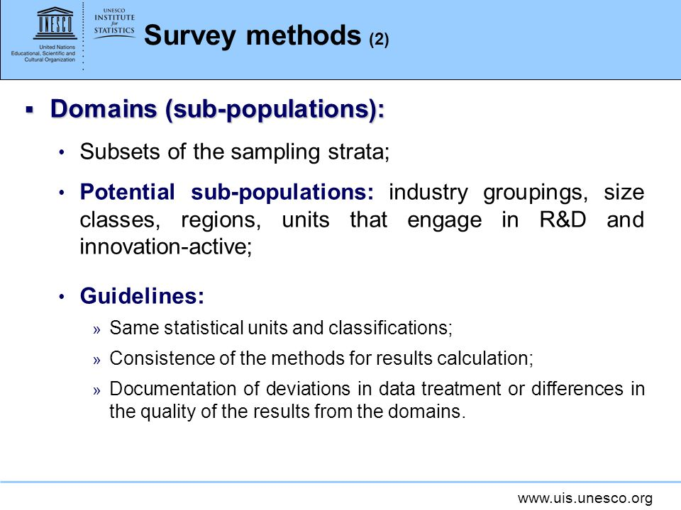 www.uis.unesco.org Survey methods (2) Domains (sub-populations): Domains (sub-populations): Subsets of the sampling strata; Potential sub-populations: industry groupings, size classes, regions, units that engage in R&D and innovation-active; Guidelines: » Same statistical units and classifications; » Consistence of the methods for results calculation; » Documentation of deviations in data treatment or differences in the quality of the results from the domains.